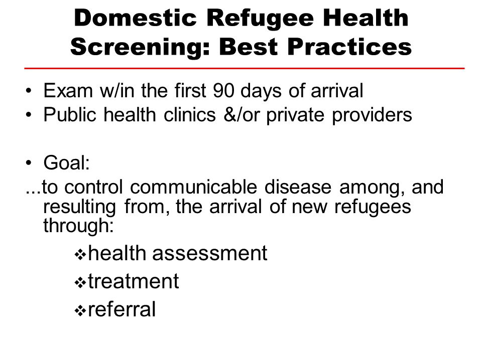 Domestic Refugee Health Screening: Best Practices Exam w/in the first 90 days of arrival Public health clinics &/or private providers Goal:...to contr