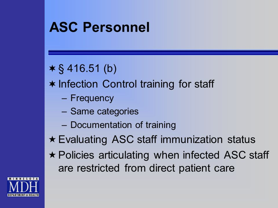 ASC Personnel § 416.51 (b) Infection Control training for staff –Frequency –Same categories –Documentation of training Evaluating ASC staff immunizati