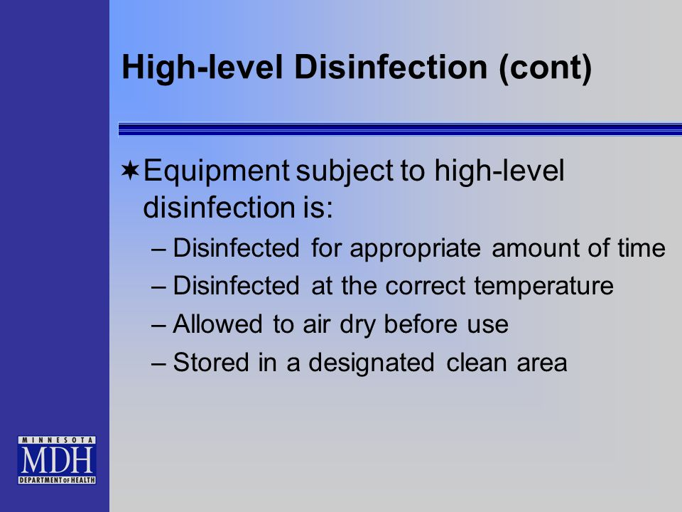 High-level Disinfection (cont) Equipment subject to high-level disinfection is: –Disinfected for appropriate amount of time –Disinfected at the correc