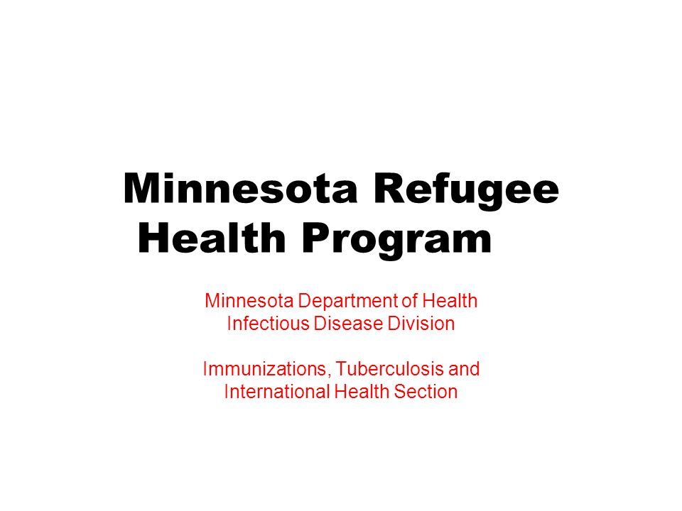 Minnesota Refugee Health Program Minnesota Department of Health Infectious Disease Division Immunizations, Tuberculosis and International Health Secti