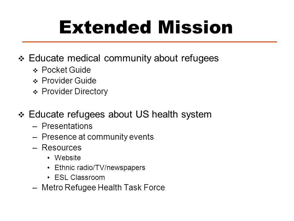Extended Mission Educate medical community about refugees Pocket Guide Provider Guide Provider Directory Educate refugees about US health system –Pres