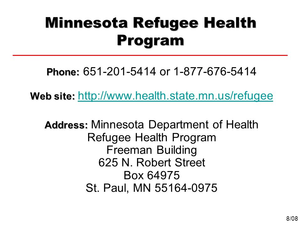 Minnesota Refugee Health Program Phone: Phone: 651-201-5414 or 1-877-676-5414 Web site: Web site: http://www.health.state.mn.us/refugeehttp://www.heal