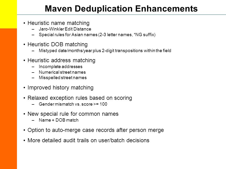 Maven Deduplication Enhancements Heuristic name matching –Jaro-Winkler Edit Distance –Special rules for Asian names (2-3 letter names, *NG suffix) Heuristic DOB matching –Mistyped date/months/year plus 2-digit transpositions within the field Heuristic address matching –Incomplete addresses –Numerical street names –Misspelled street names Improved history matching Relaxed exception rules based on scoring –Gender mismatch vs.