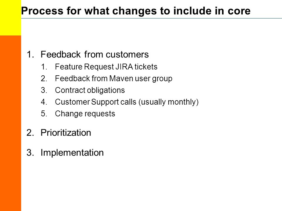 Process for what changes to include in core 1.Feedback from customers 1.Feature Request JIRA tickets 2.Feedback from Maven user group 3.Contract obligations 4.Customer Support calls (usually monthly) 5.Change requests 2.Prioritization 3.Implementation