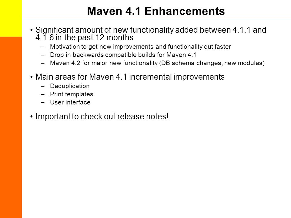 Maven 4.1 Enhancements Significant amount of new functionality added between 4.1.1 and 4.1.6 in the past 12 months –Motivation to get new improvements and functionality out faster –Drop in backwards compatible builds for Maven 4.1 –Maven 4.2 for major new functionality (DB schema changes, new modules) Main areas for Maven 4.1 incremental improvements –Deduplication –Print templates –User interface Important to check out release notes!