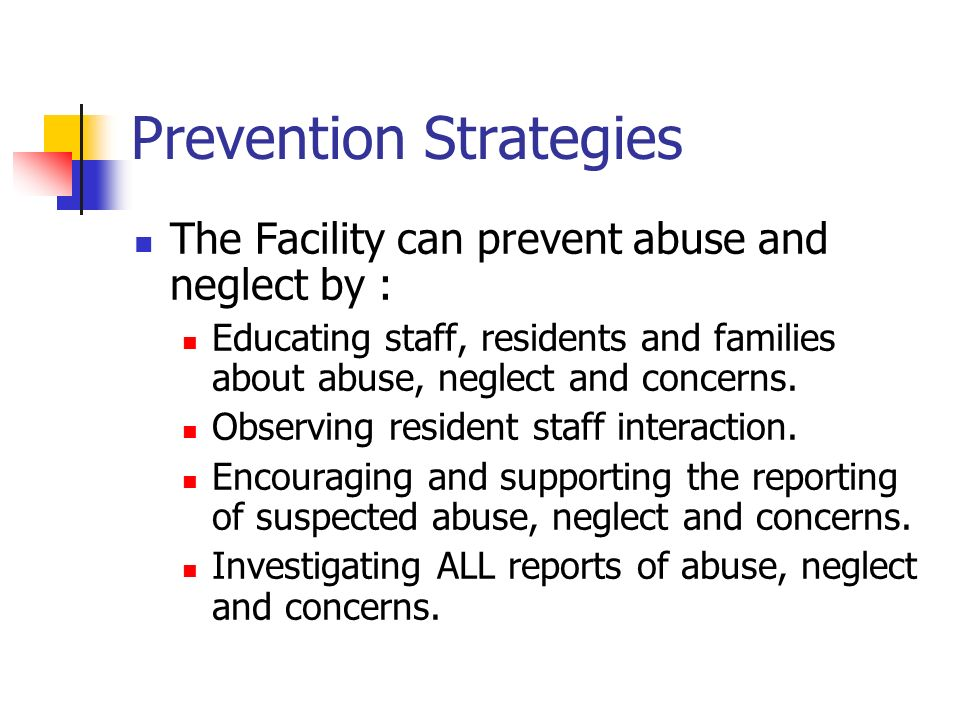 Prevention Strategies The Facility can prevent abuse and neglect by : Educating staff, residents and families about abuse, neglect and concerns.