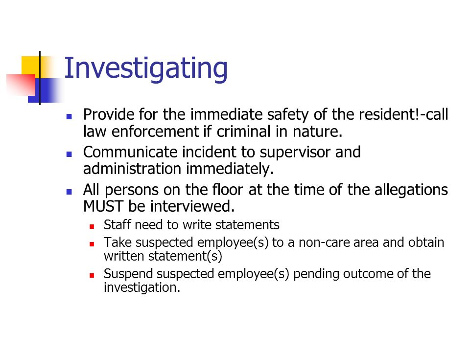 Investigating Provide for the immediate safety of the resident!-call law enforcement if criminal in nature.
