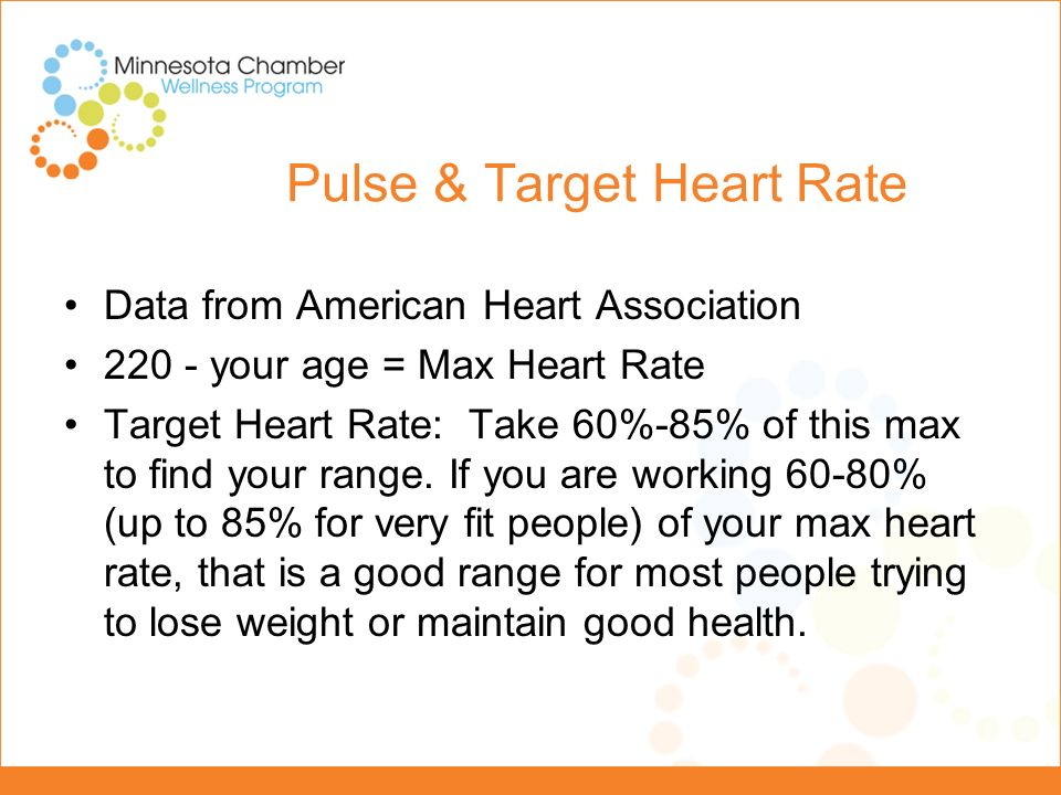 Pulse & Target Heart Rate Example: (for a 20 year old) -220-20=200 Maximum Heart Rate -200 x.6=120 beats/min, 200 x.85=170 beats/min.