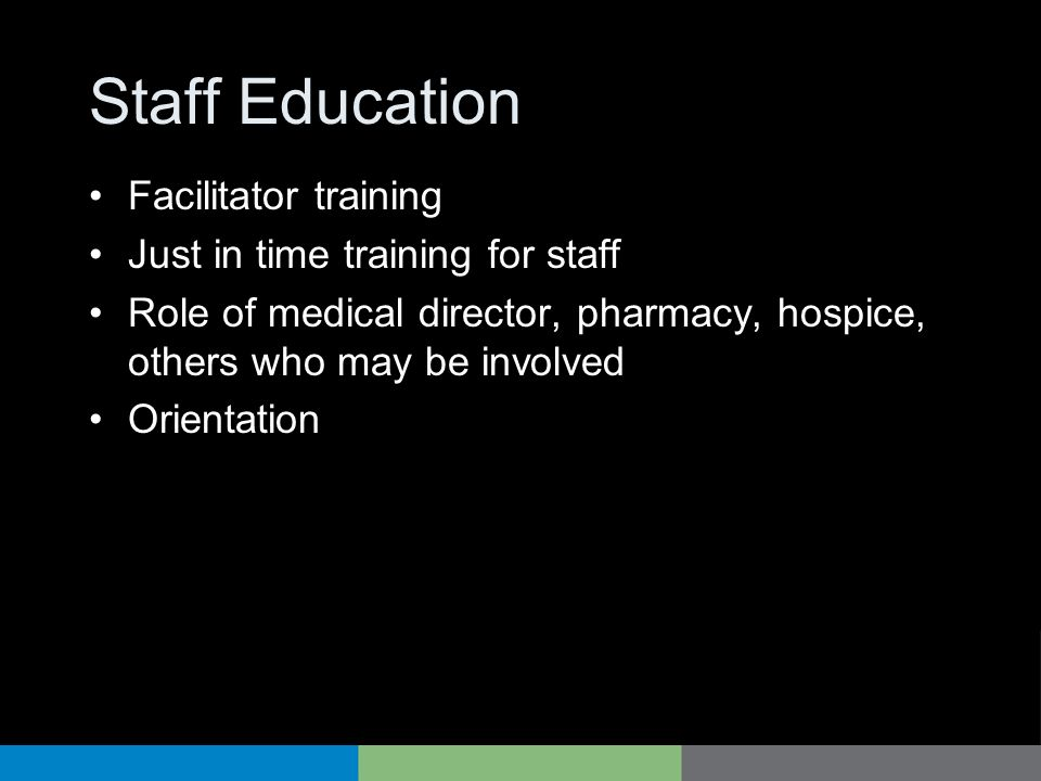 Staff Education Facilitator training Just in time training for staff Role of medical director, pharmacy, hospice, others who may be involved Orientati