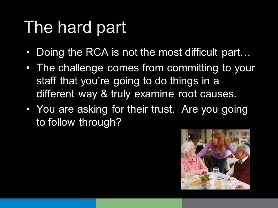 The hard part Doing the RCA is not the most difficult part… The challenge comes from committing to your staff that youre going to do things in a diffe
