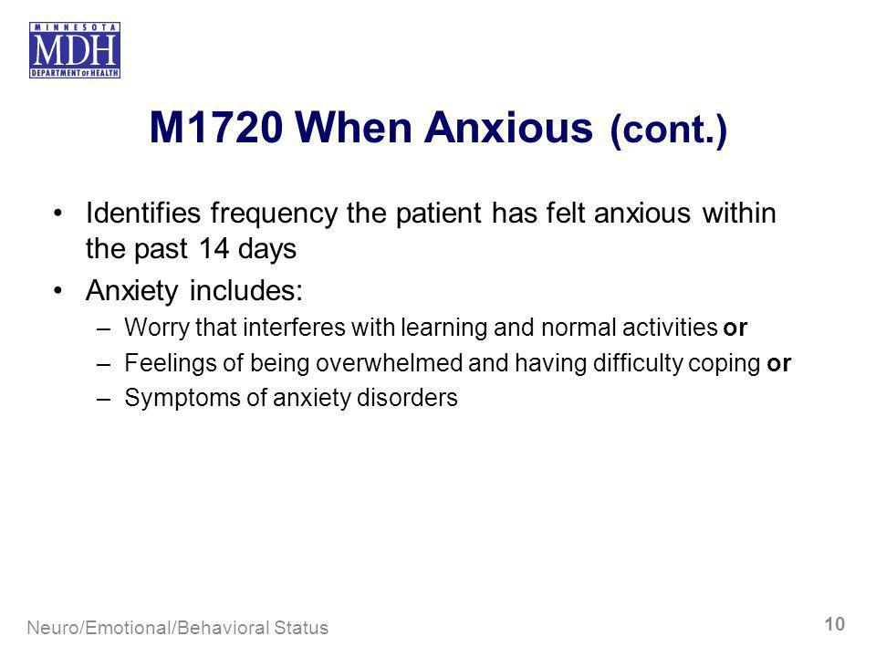 M1720 When Anxious (cont.) Identifies frequency the patient has felt anxious within the past 14 days Anxiety includes: –Worry that interferes with lea