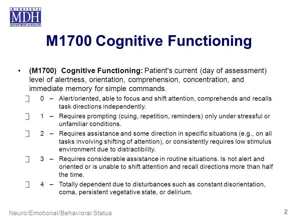 M1700 Cognitive Functioning (M1700) Cognitive Functioning: Patient's current (day of assessment) level of alertness, orientation, comprehension, conce
