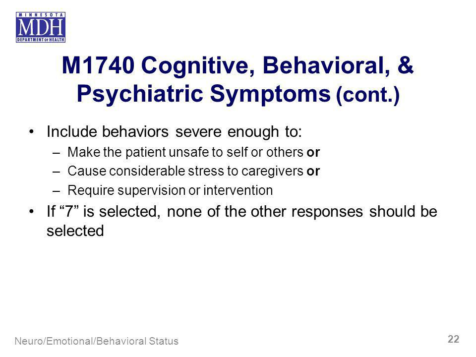 M1740 Cognitive, Behavioral, & Psychiatric Symptoms (cont.) Include behaviors severe enough to: –Make the patient unsafe to self or others or –Cause c