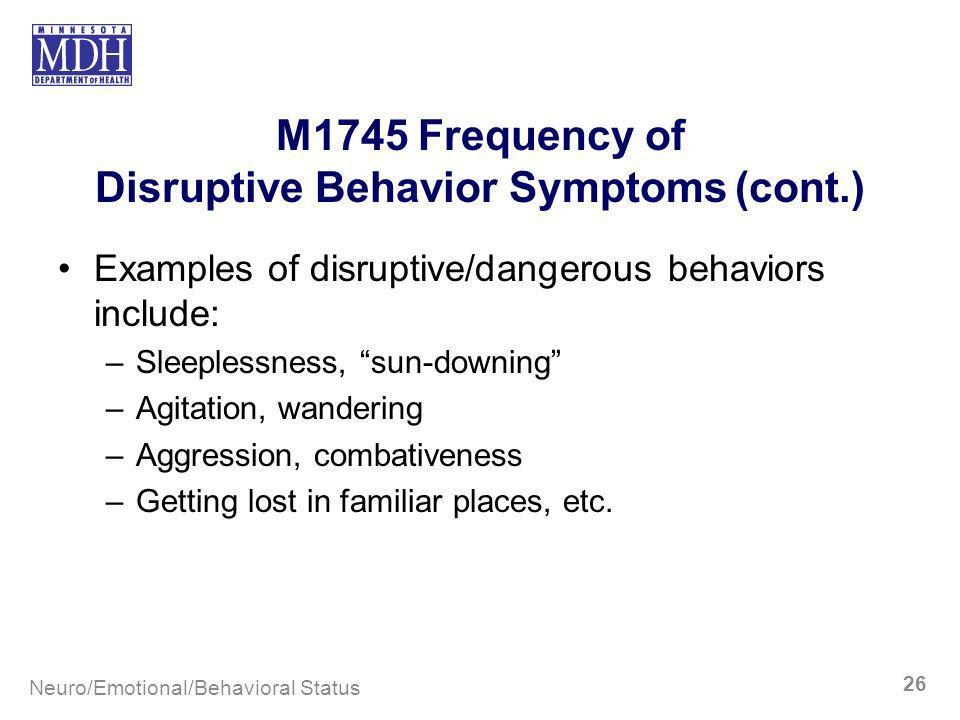 M1745 Frequency of Disruptive Behavior Symptoms (cont.) Examples of disruptive/dangerous behaviors include: –Sleeplessness, sun-downing –Agitation, wa