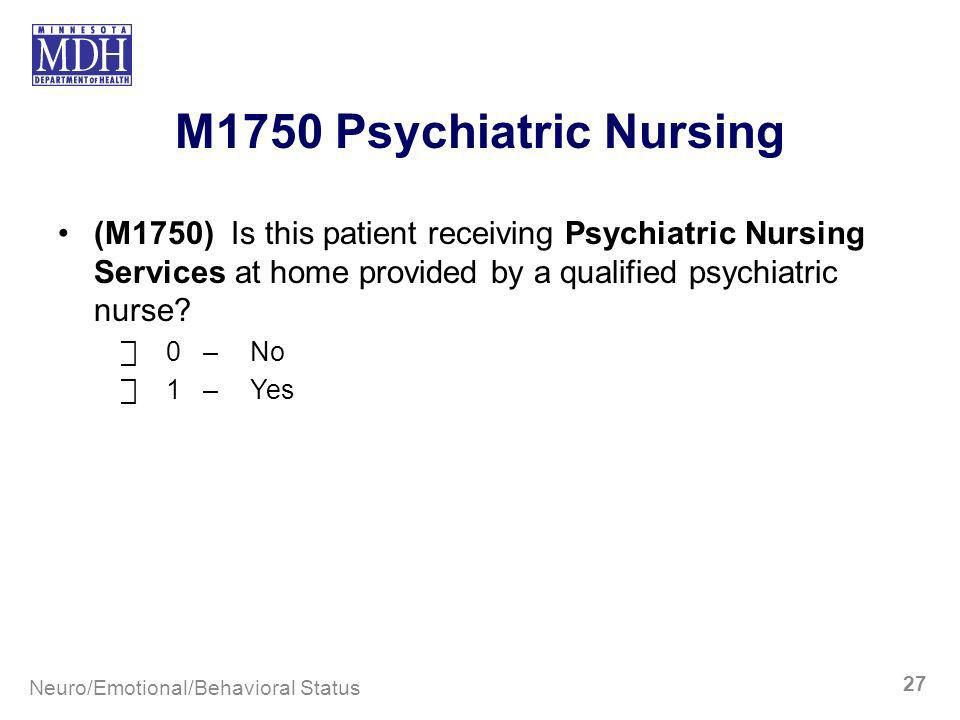 M1750 Psychiatric Nursing (M1750) Is this patient receiving Psychiatric Nursing Services at home provided by a qualified psychiatric nurse? 0–No 1–Yes
