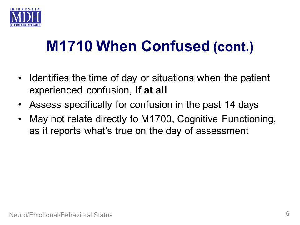 M1710 When Confused (cont.) Identifies the time of day or situations when the patient experienced confusion, if at all Assess specifically for confusi