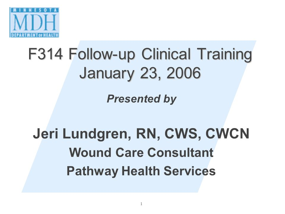1 F314 Follow-up Clinical Training January 23, 2006 Presented by Jeri Lundgren, RN, CWS, CWCN Wound Care Consultant Pathway Health Services