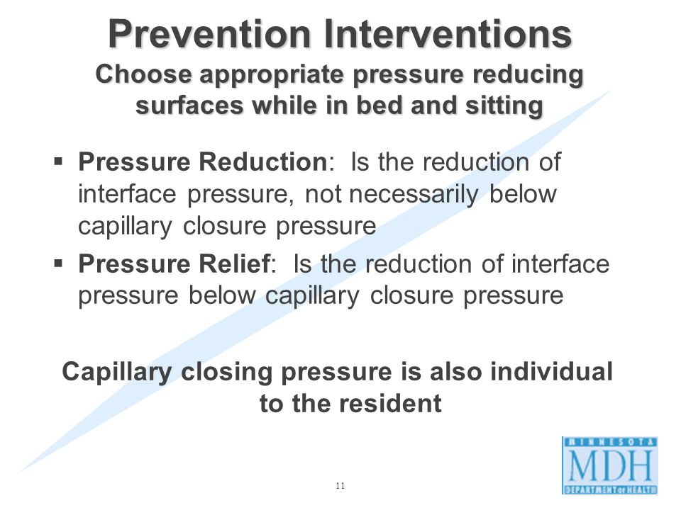 11 Prevention Interventions Choose appropriate pressure reducing surfaces while in bed and sitting Pressure Reduction: Is the reduction of interface pressure, not necessarily below capillary closure pressure Pressure Relief: Is the reduction of interface pressure below capillary closure pressure Capillary closing pressure is also individual to the resident