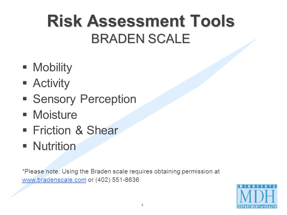 4 Risk Assessment Tools BRADEN SCALE Mobility Activity Sensory Perception Moisture Friction & Shear Nutrition *Please note: Using the Braden scale requires obtaining permission at www.bradenscale.comwww.bradenscale.com or (402) 551-8636