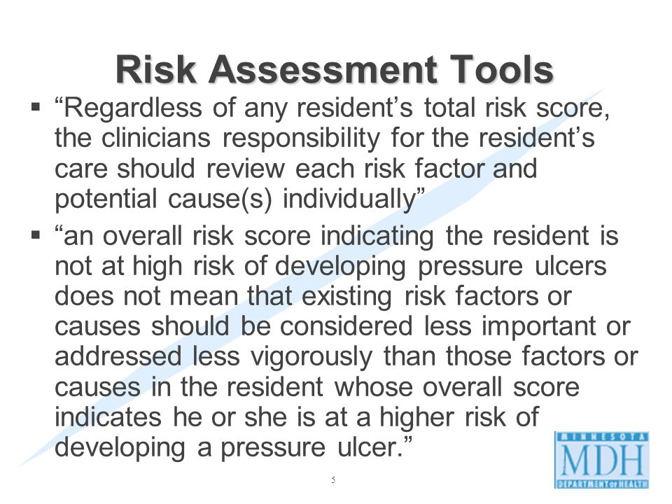 5 Regardless of any residents total risk score, the clinicians responsibility for the residents care should review each risk factor and potential cause(s) individually an overall risk score indicating the resident is not at high risk of developing pressure ulcers does not mean that existing risk factors or causes should be considered less important or addressed less vigorously than those factors or causes in the resident whose overall score indicates he or she is at a higher risk of developing a pressure ulcer.
