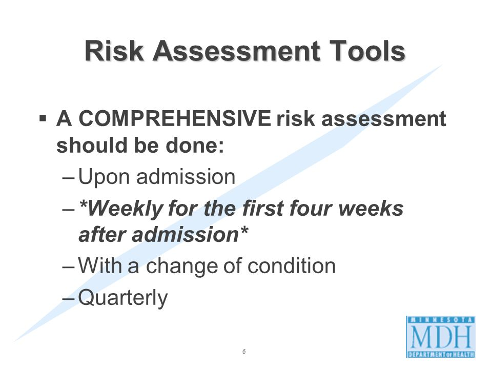 6 A COMPREHENSIVE risk assessment should be done: –Upon admission –*Weekly for the first four weeks after admission* –With a change of condition –Quarterly