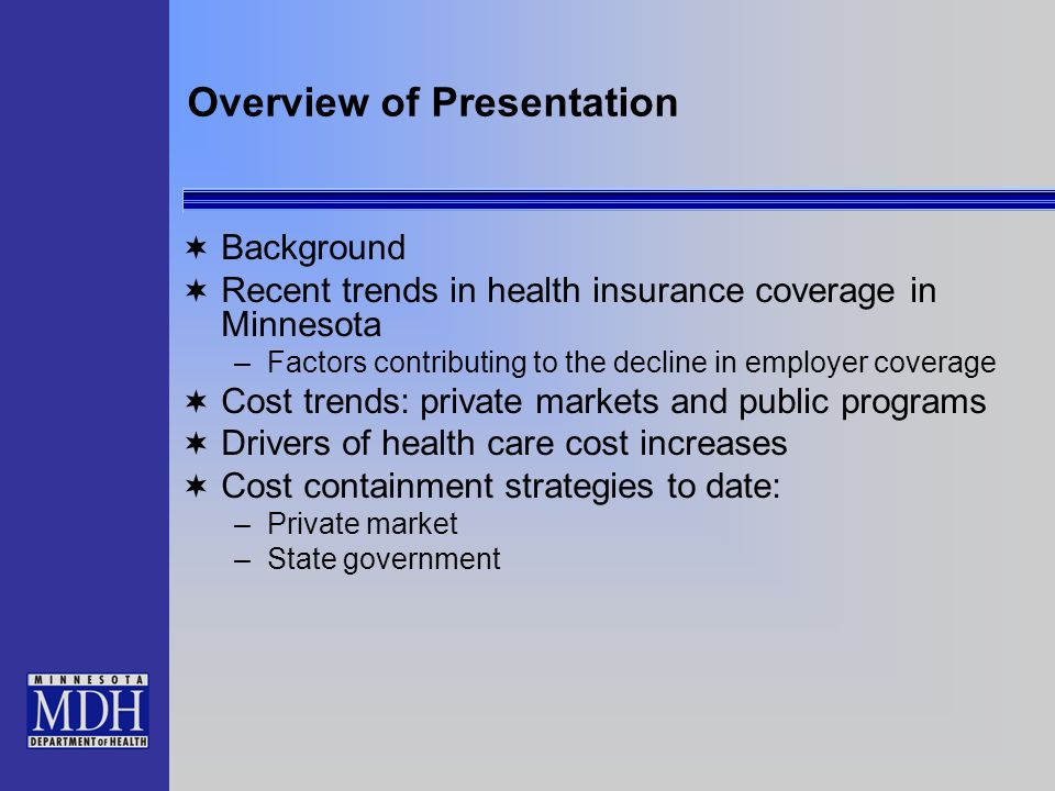 Overview of Presentation Background Recent trends in health insurance coverage in Minnesota –Factors contributing to the decline in employer coverage Cost trends: private markets and public programs Drivers of health care cost increases Cost containment strategies to date: –Private market –State government