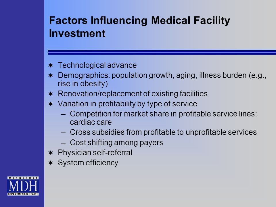 Factors Influencing Medical Facility Investment Technological advance Demographics: population growth, aging, illness burden (e.g., rise in obesity) Renovation/replacement of existing facilities Variation in profitability by type of service –Competition for market share in profitable service lines: cardiac care –Cross subsidies from profitable to unprofitable services –Cost shifting among payers Physician self-referral System efficiency