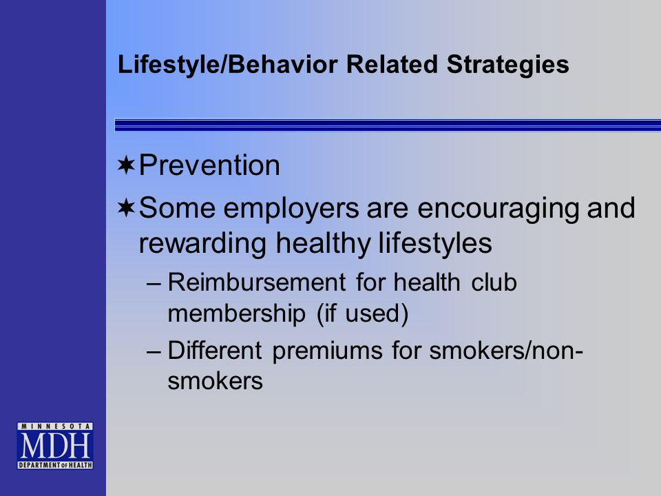Lifestyle/Behavior Related Strategies Prevention Some employers are encouraging and rewarding healthy lifestyles –Reimbursement for health club membership (if used) –Different premiums for smokers/non- smokers