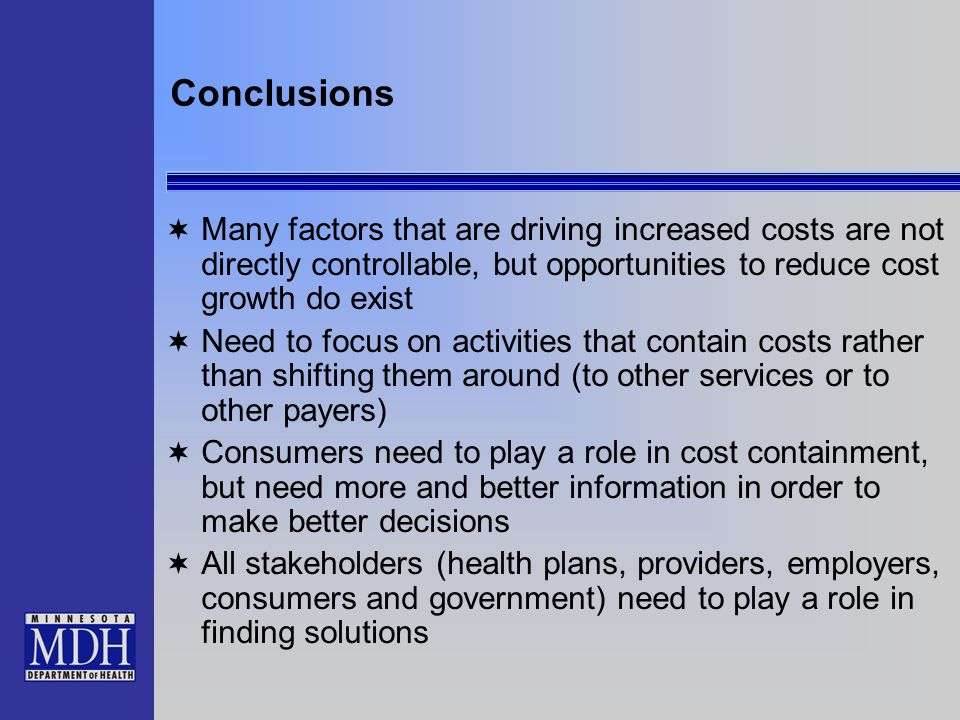 Conclusions Many factors that are driving increased costs are not directly controllable, but opportunities to reduce cost growth do exist Need to focus on activities that contain costs rather than shifting them around (to other services or to other payers) Consumers need to play a role in cost containment, but need more and better information in order to make better decisions All stakeholders (health plans, providers, employers, consumers and government) need to play a role in finding solutions