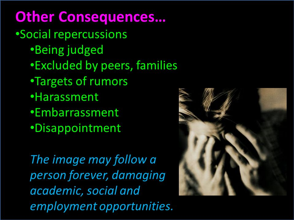 Other Consequences… Social repercussions Being judged Excluded by peers, families Targets of rumors Harassment Embarrassment Disappointment The image may follow a person forever, damaging academic, social and employment opportunities.