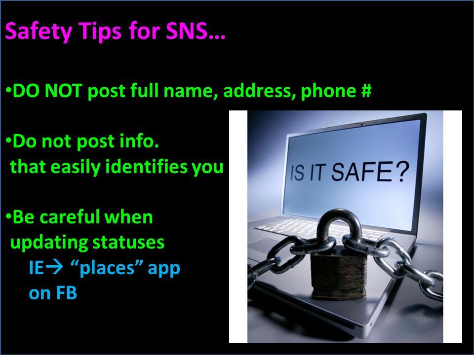 Safety Tips for SNS… DO NOT post full name, address, phone # Do not post info.