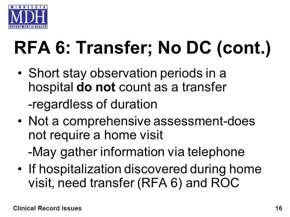 RFA 6: Transfer; No DC (cont.) Short stay observation periods in a hospital do not count as a transfer -regardless of duration Not a comprehensive ass