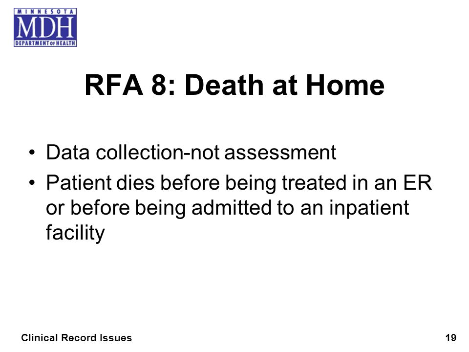 RFA 8: Death at Home Data collection-not assessment Patient dies before being treated in an ER or before being admitted to an inpatient facility Clini