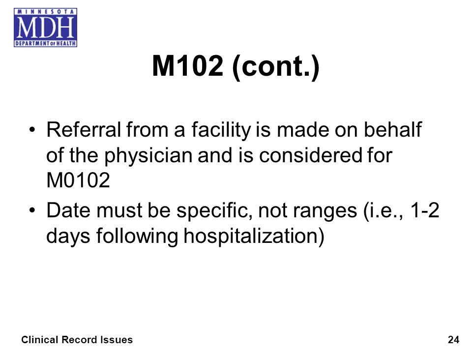 M102 (cont.) Referral from a facility is made on behalf of the physician and is considered for M0102 Date must be specific, not ranges (i.e., 1-2 days