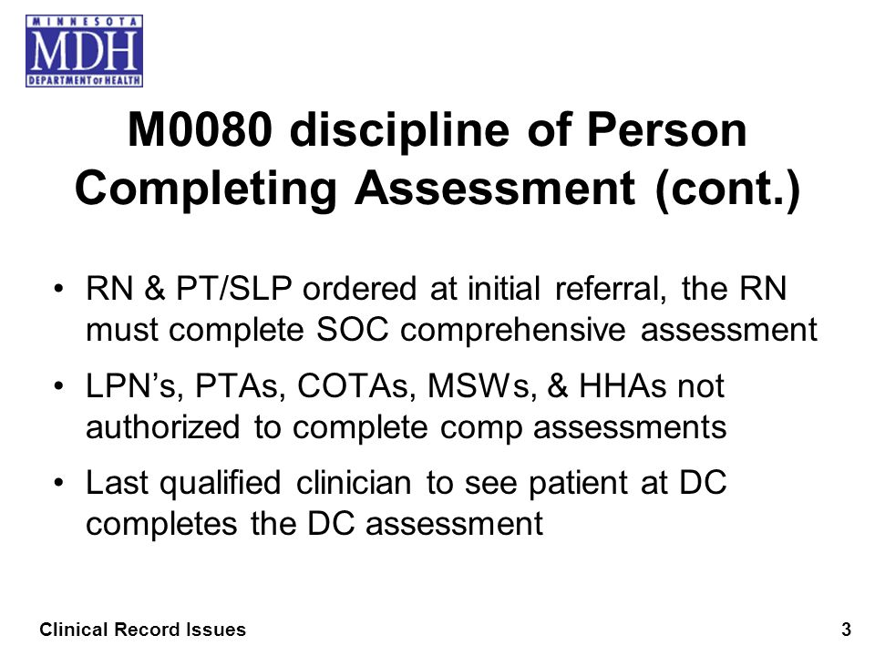M0080 discipline of Person Completing Assessment (cont.) RN & PT/SLP ordered at initial referral, the RN must complete SOC comprehensive assessment LP