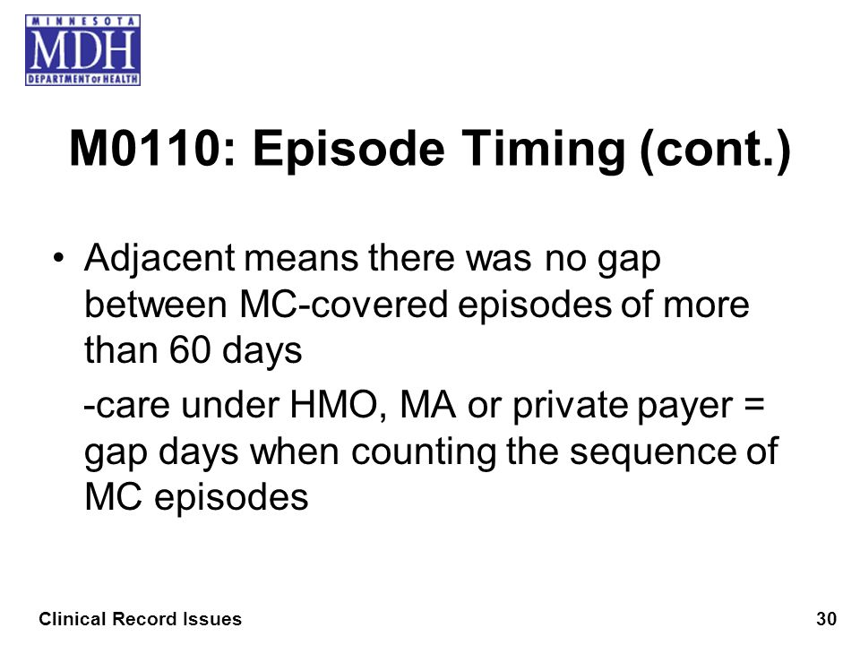 M0110: Episode Timing (cont.) Adjacent means there was no gap between MC-covered episodes of more than 60 days -care under HMO, MA or private payer =