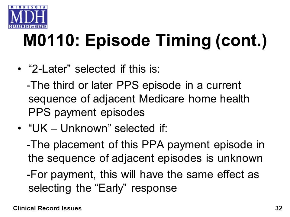M0110: Episode Timing (cont.) 2-Later selected if this is: -The third or later PPS episode in a current sequence of adjacent Medicare home health PPS