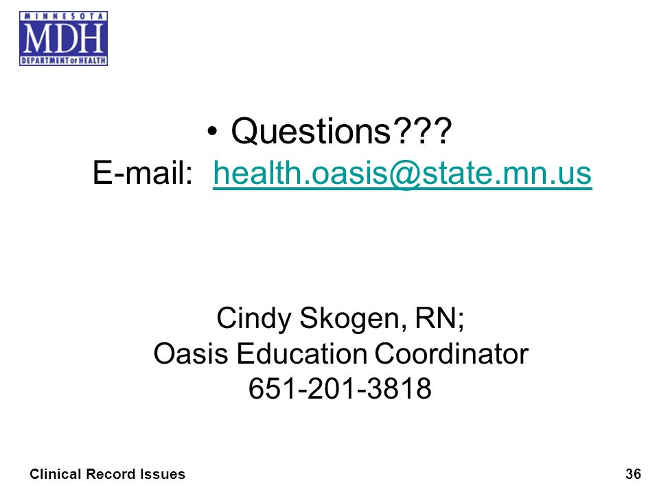 Questions??? E-mail: health.oasis@state.mn.ushealth.oasis@state.mn.us Cindy Skogen, RN; Oasis Education Coordinator 651-201-3818 Clinical Record Issue