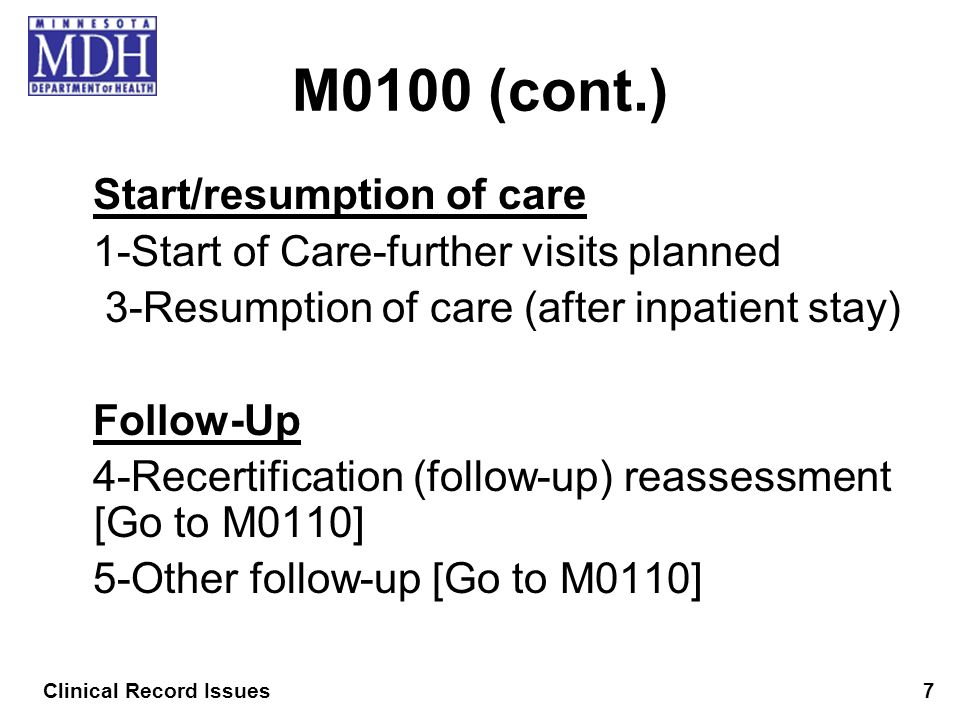 M0100 (cont.) Start/resumption of care 1-Start of Care-further visits planned 3-Resumption of care (after inpatient stay) Follow-Up 4-Recertification
