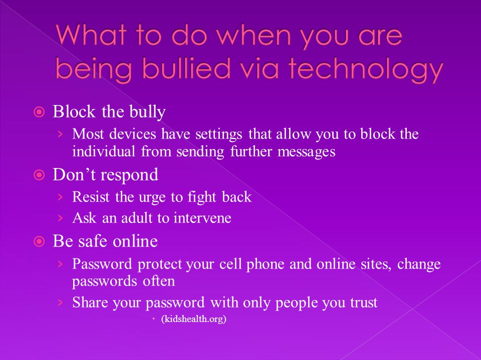 Block the bully Most devices have settings that allow you to block the individual from sending further messages Dont respond Resist the urge to fight back Ask an adult to intervene Be safe online Password protect your cell phone and online sites, change passwords often Share your password with only people you trust (kidshealth.org)