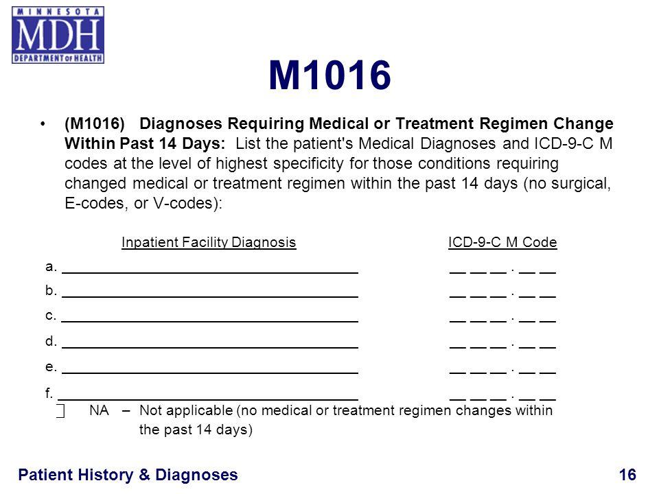 Patient History & Diagnoses16 M1016 (M1016)Diagnoses Requiring Medical or Treatment Regimen Change Within Past 14 Days: List the patient's Medical Dia