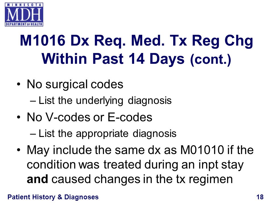 Patient History & Diagnoses18 M1016 Dx Req. Med. Tx Reg Chg Within Past 14 Days (cont.) No surgical codes –List the underlying diagnosis No V-codes or