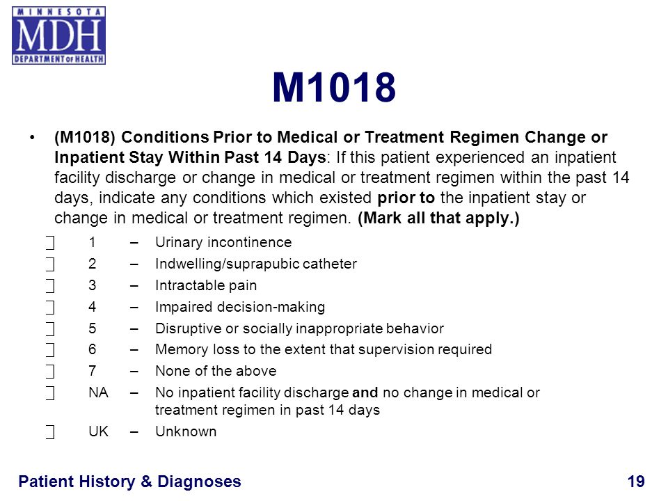 Patient History & Diagnoses19 M1018 (M1018) Conditions Prior to Medical or Treatment Regimen Change or Inpatient Stay Within Past 14 Days: If this pat