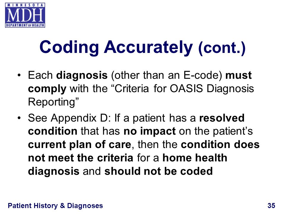 Patient History & Diagnoses35 Coding Accurately (cont.) Each diagnosis (other than an E-code) must comply with the Criteria for OASIS Diagnosis Report