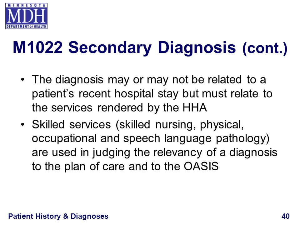 Patient History & Diagnoses40 The diagnosis may or may not be related to a patients recent hospital stay but must relate to the services rendered by t