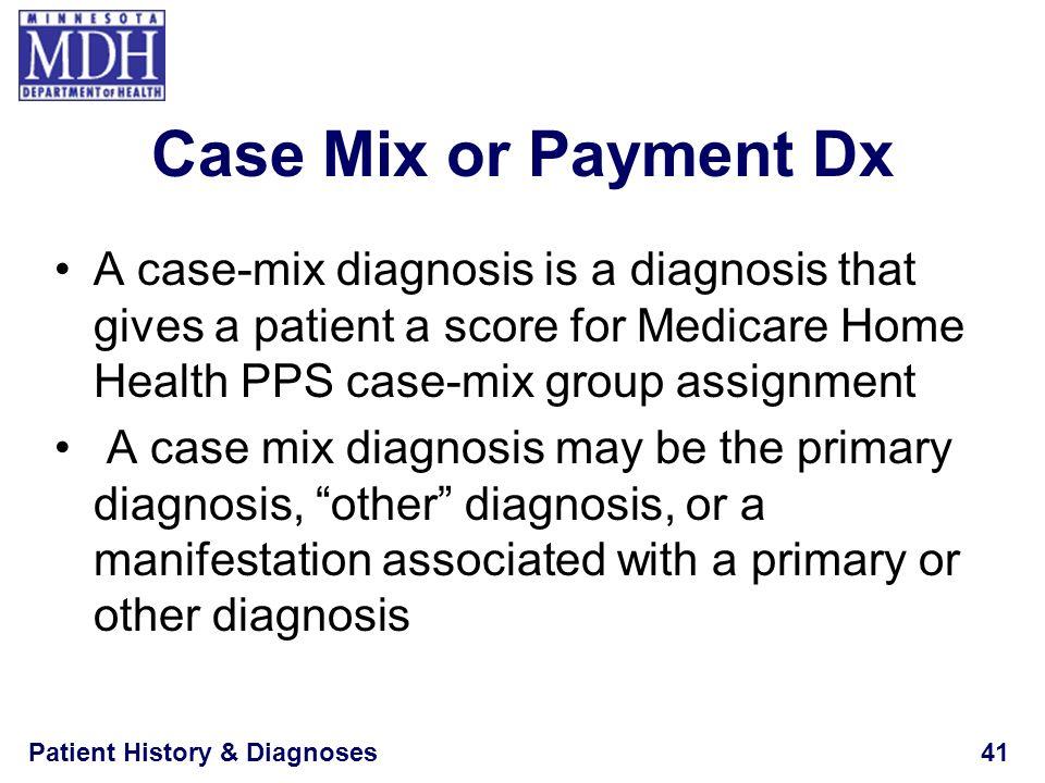 Patient History & Diagnoses41 Case Mix or Payment Dx A case-mix diagnosis is a diagnosis that gives a patient a score for Medicare Home Health PPS cas