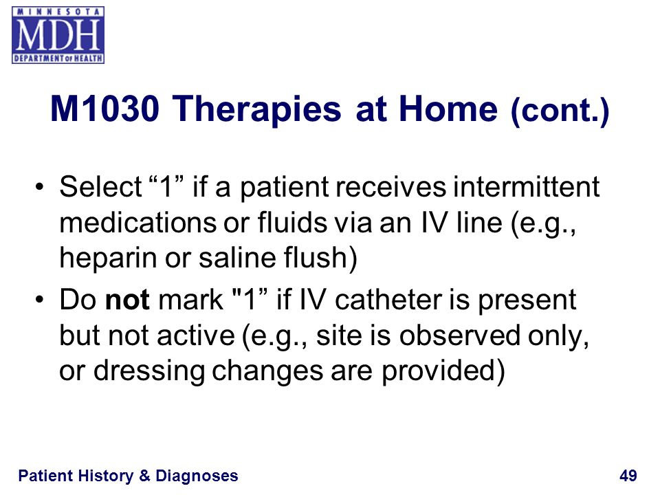 Patient History & Diagnoses49 M1030 Therapies at Home (cont.) Select 1 if a patient receives intermittent medications or fluids via an IV line (e.g.,