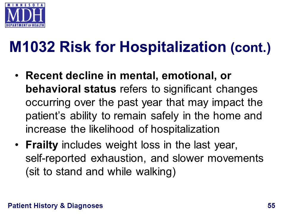Patient History & Diagnoses55 M1032 Risk for Hospitalization (cont.) Recent decline in mental, emotional, or behavioral status refers to significant c
