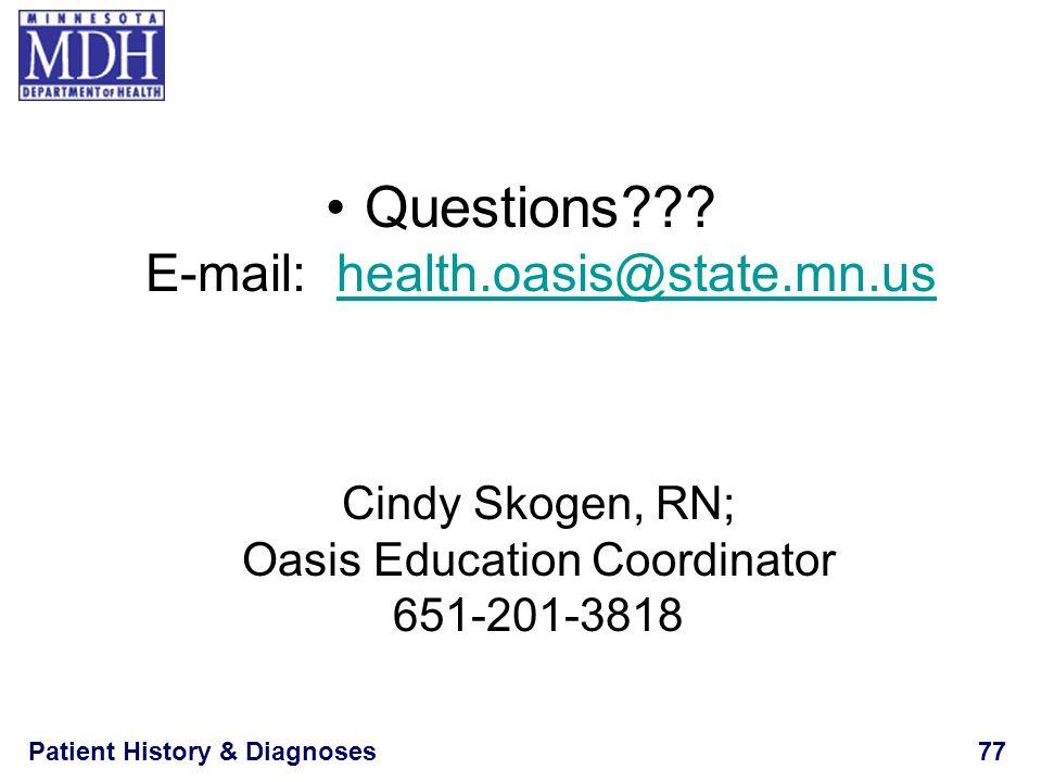 Patient History & Diagnoses77 Questions??? E-mail: health.oasis@state.mn.ushealth.oasis@state.mn.us Cindy Skogen, RN; Oasis Education Coordinator 651-