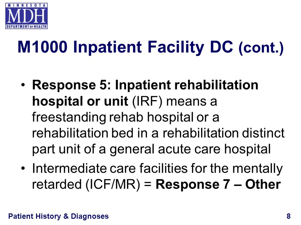 Patient History & Diagnoses9 If discharged from a swing-bed hospital, determine whether the patient was occupying: –A designated hospital bed (Response 3) –A skilled nursing bed under Medicare Part A (Response 2), or –A nursing bed at a lower level of care (Response 1) M1000 Inpatient Facility DC (cont.)